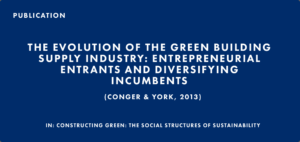 Publication: The Evolution of the Green Building Supply Industry: Entrepreneurial Entrants and Diversifying Incumbents (Conger & York, 2013)